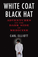 Carl Elliott's White Coat, Black Hat: Adventures on the Dark Side ...