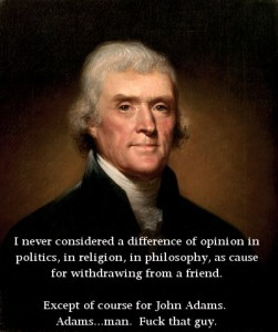 """I never considered a difference of opinion in politics, in religion, in philosophy as reason for withdrawing from a friend. Except John Adams. Fuck that guy."
